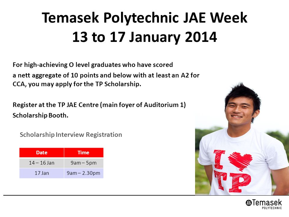 Temasek Polytechnic JAE Week 13 to 17 January 2014 Scholarship Interview Registration DateTime 14 – 16 Jan9am – 5pm 17 Jan9am – 2.30pm For high-achieving O level graduates who have scored a nett aggregate of 10 points and below with at least an A2 for CCA, you may apply for the TP Scholarship.
