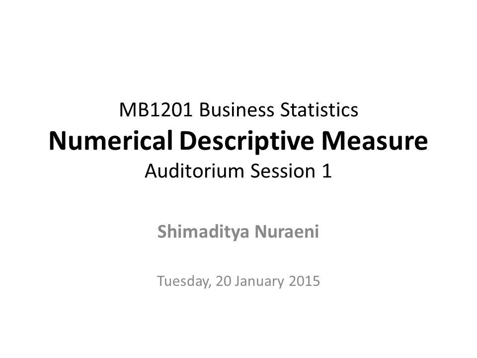 MB1201 Business Statistics Numerical Descriptive Measure Auditorium Session 1 Shimaditya Nuraeni Tuesday, 20 January 2015