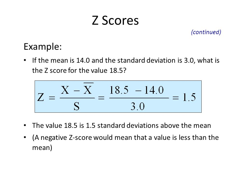 Z Scores Example: If the mean is 14.0 and the standard deviation is 3.0, what is the Z score for the value 18.5? The value 18.5 is 1.5 standard deviat