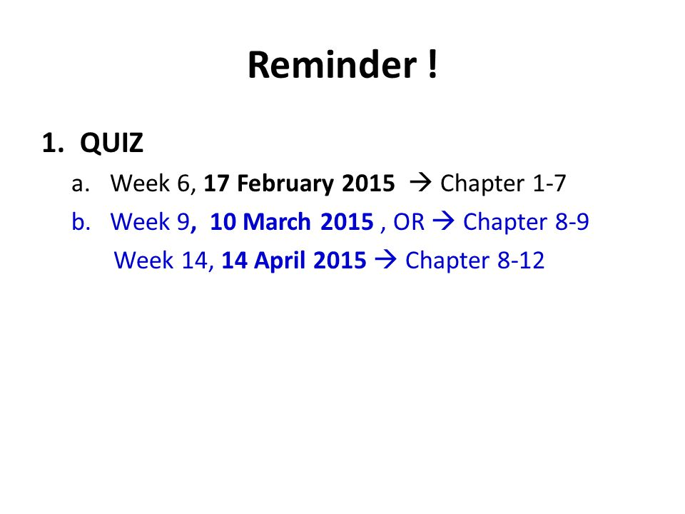 Reminder ! 1.QUIZ a.Week 6, 17 February 2015  Chapter 1-7 b.Week 9, 10 March 2015, OR  Chapter 8-9 Week 14, 14 April 2015  Chapter 8-12