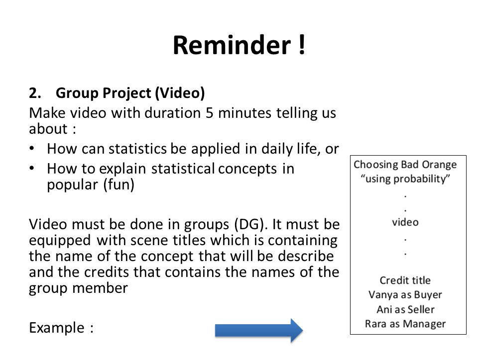 Reminder ! 2.Group Project (Video) Make video with duration 5 minutes telling us about : How can statistics be applied in daily life, or How to explai