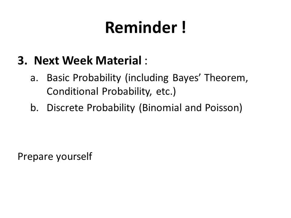 Reminder ! 3.Next Week Material : a.Basic Probability (including Bayes' Theorem, Conditional Probability, etc.) b.Discrete Probability (Binomial and P