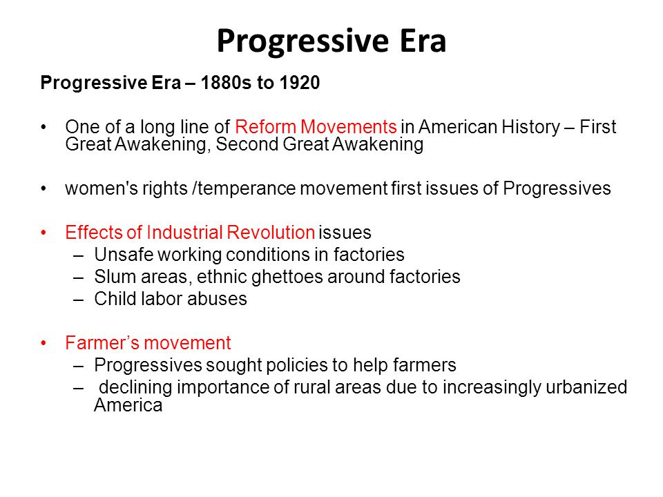 Progressive Era Progressive Era – 1880s to 1920 One of a long line of Reform Movements in American History – First Great Awakening, Second Great Awake