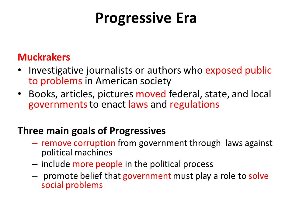 Progressive Era Muckrakers Investigative journalists or authors who exposed public to problems in American society Books, articles, pictures moved fed