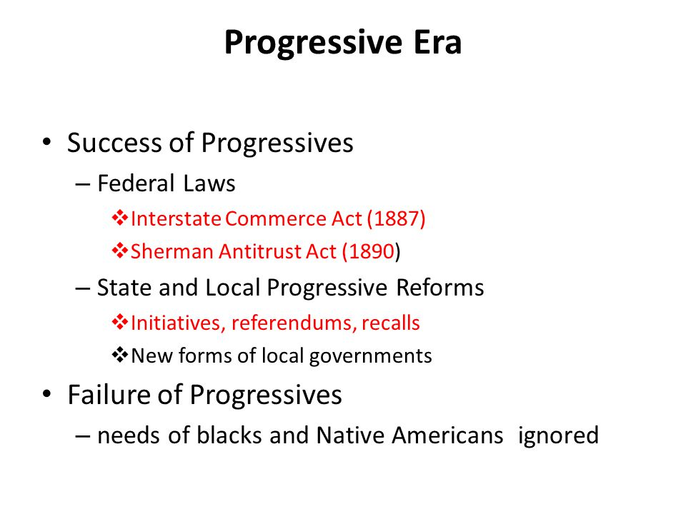 Progressive Era Success of Progressives – Federal Laws  Interstate Commerce Act (1887)  Sherman Antitrust Act (1890) – State and Local Progressive Reforms  Initiatives, referendums, recalls  New forms of local governments Failure of Progressives – needs of blacks and Native Americans ignored