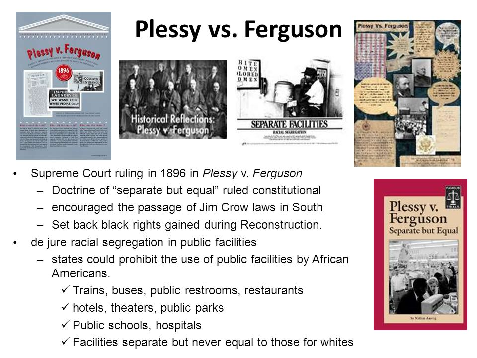 "Plessy vs. Ferguson Supreme Court ruling in 1896 in Plessy v. Ferguson –Doctrine of ""separate but equal"" ruled constitutional –encouraged the passage"