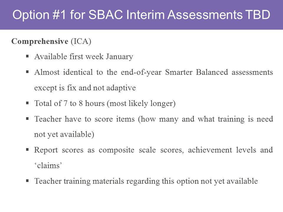 Option #1 for SBAC Interim Assessments TBD Comprehensive (ICA)  Available first week January  Almost identical to the end-of-year Smarter Balanced assessments except is fix and not adaptive  Total of 7 to 8 hours (most likely longer)  Teacher have to score items (how many and what training is need not yet available)  Report scores as composite scale scores, achievement levels and 'claims'  Teacher training materials regarding this option not yet available