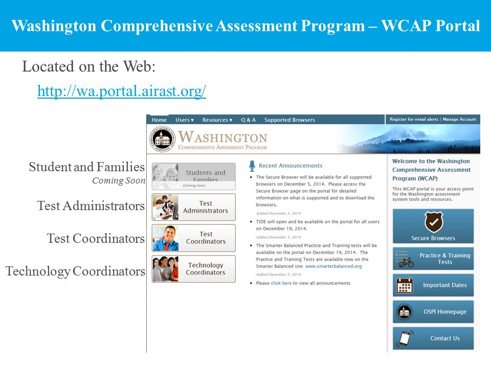 Washington Comprehensive Assessment Program – WCAP Portal Located on the Web: http://wa.portal.airast.org/ Student and Families Coming Soon Test Administrators Test Coordinators Technology Coordinators
