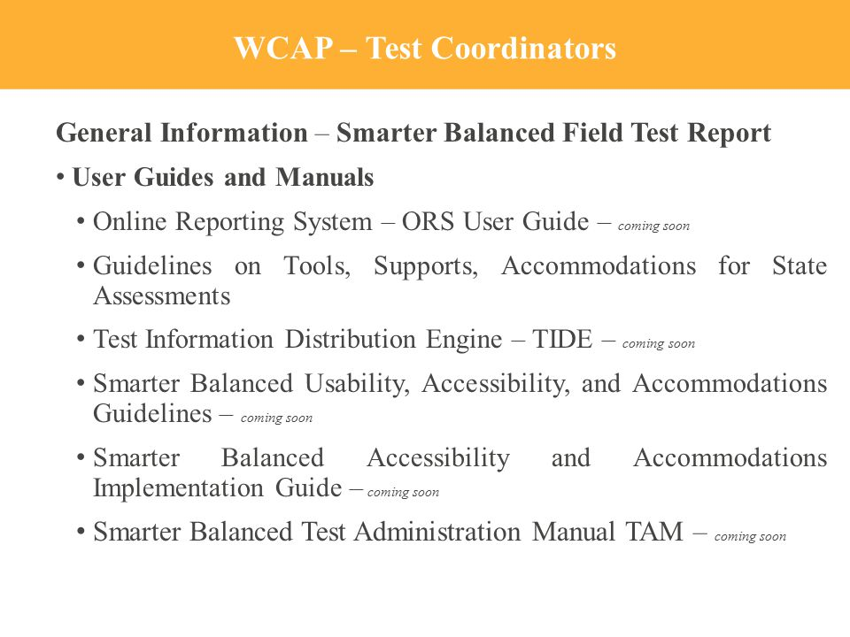 WCAP – Test Coordinators General Information – Smarter Balanced Field Test Report User Guides and Manuals Online Reporting System – ORS User Guide – coming soon Guidelines on Tools, Supports, Accommodations for State Assessments Test Information Distribution Engine – TIDE – coming soon Smarter Balanced Usability, Accessibility, and Accommodations Guidelines – coming soon Smarter Balanced Accessibility and Accommodations Implementation Guide – coming soon Smarter Balanced Test Administration Manual TAM – coming soon