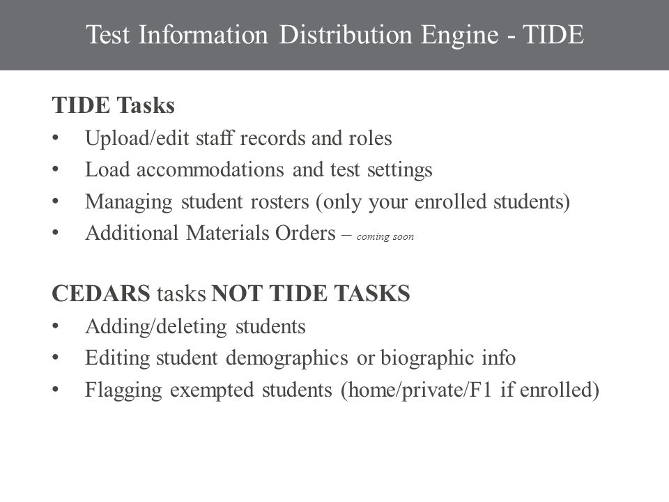 Test Information Distribution Engine - TIDE TIDE Tasks Upload/edit staff records and roles Load accommodations and test settings Managing student rosters (only your enrolled students) Additional Materials Orders – coming soon CEDARS tasks NOT TIDE TASKS Adding/deleting students Editing student demographics or biographic info Flagging exempted students (home/private/F1 if enrolled)