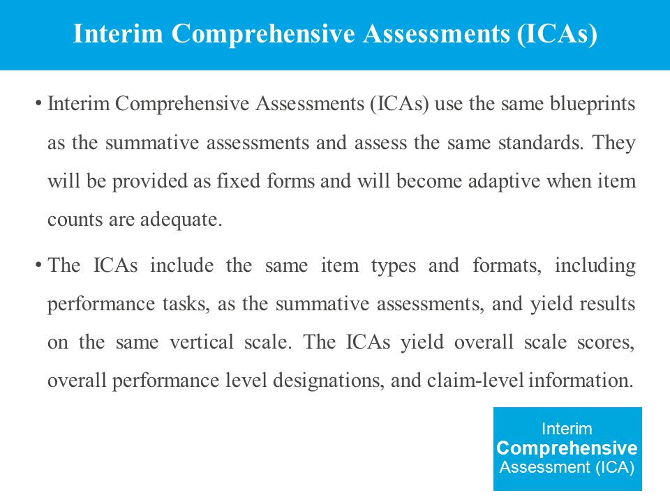 Interim Comprehensive Assessments (ICAs) Interim Comprehensive Assessments (ICAs) use the same blueprints as the summative assessments and assess the same standards.