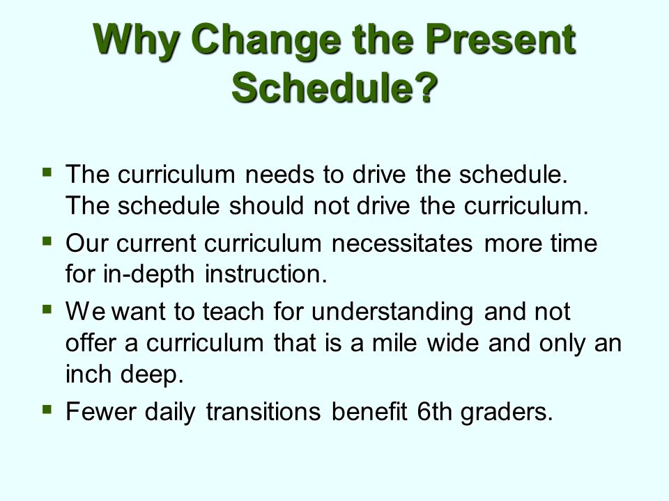Why Change the Present Schedule. The curriculum needs to drive the schedule.