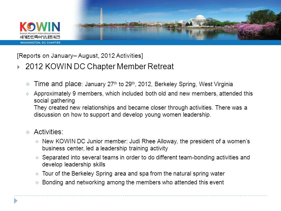 [Reports on January– August, 2012 Activities]  2012 KOWIN DC Chapter Member Retreat  Time and place : January 27 th to 29 th, 2012, Berkeley Spring, West Virginia  Approximately 9 members, which included both old and new members, attended this social gathering They created new relationships and became closer through activities.