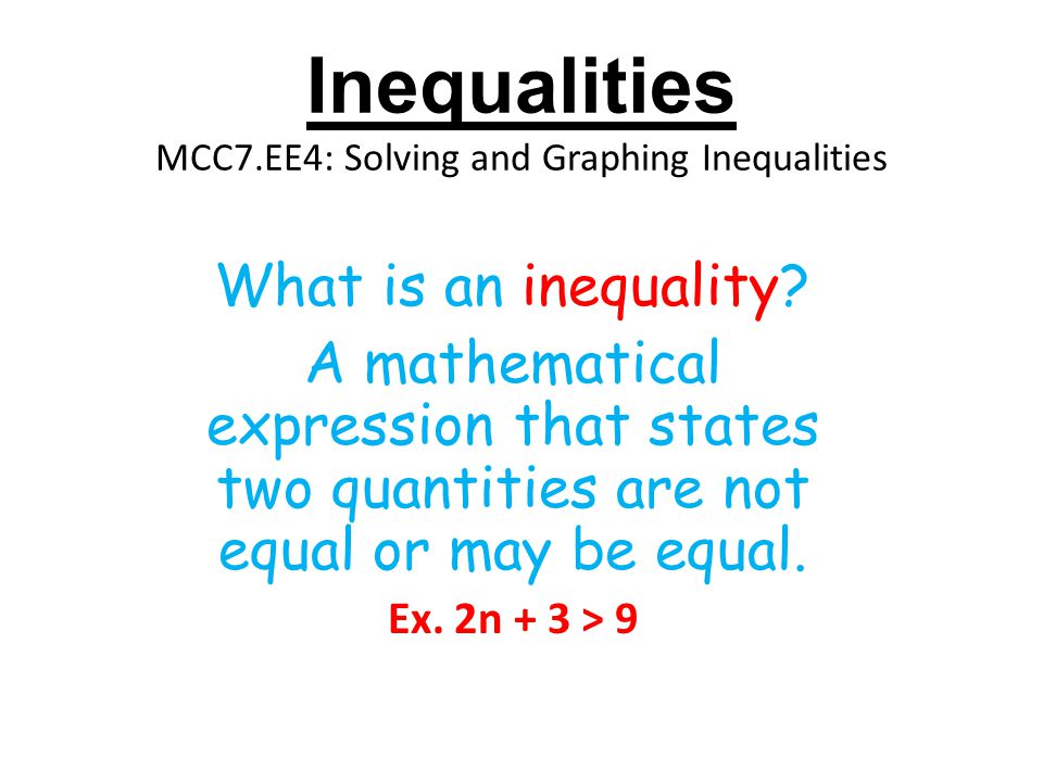 Inequalities MCC7.EE4: Solving and Graphing Inequalities What is an inequality? A mathematical expression that states two quantities are not equal or