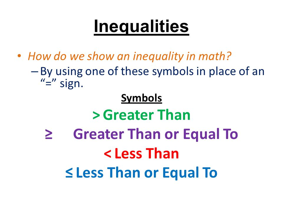 """Inequalities How do we show an inequality in math? – By using one of these symbols in place of an """"="""" sign. Symbols >Greater Than ≥ Greater Than or Eq"""