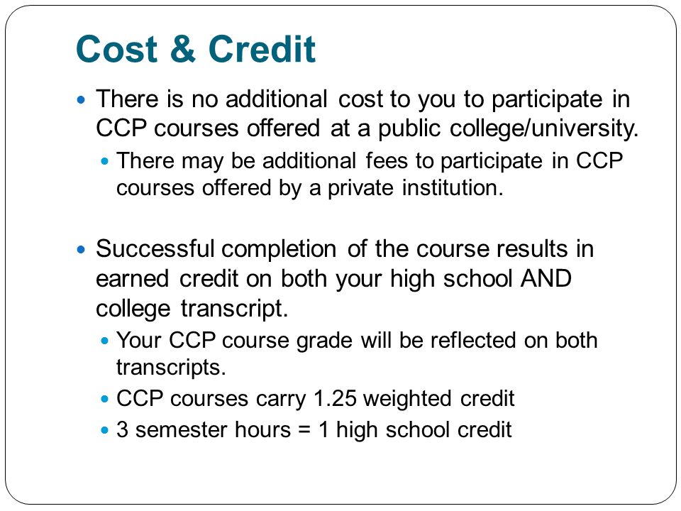 Cost & Credit There is no additional cost to you to participate in CCP courses offered at a public college/university.