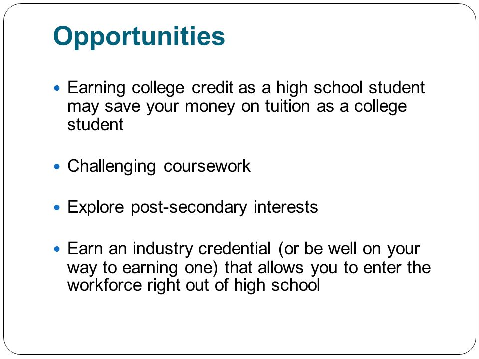 Opportunities Earning college credit as a high school student may save your money on tuition as a college student Challenging coursework Explore post-secondary interests Earn an industry credential (or be well on your way to earning one) that allows you to enter the workforce right out of high school