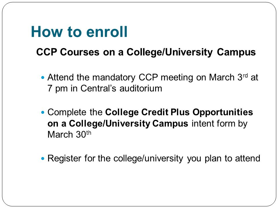 How to enroll CCP Courses on a College/University Campus Attend the mandatory CCP meeting on March 3 rd at 7 pm in Central's auditorium Complete the C