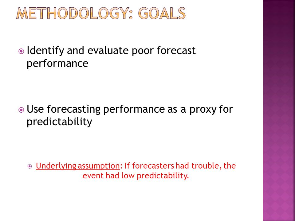  Identify and evaluate poor forecast performance  Use forecasting performance as a proxy for predictability  Underlying assumption: If forecasters had trouble, the event had low predictability.