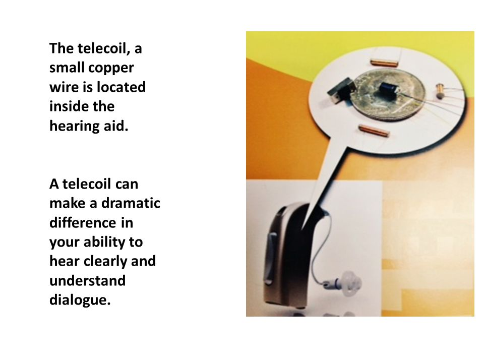 The telecoil, a small copper wire is located inside the hearing aid. A telecoil can make a dramatic difference in your ability to hear clearly and und