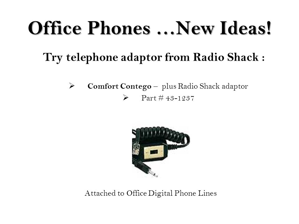 Office Phones …New Ideas! Try telephone adaptor from Radio Shack :  Comfort Contego – plus Radio Shack adaptor  Part # 43-1237 Attached to Office Di