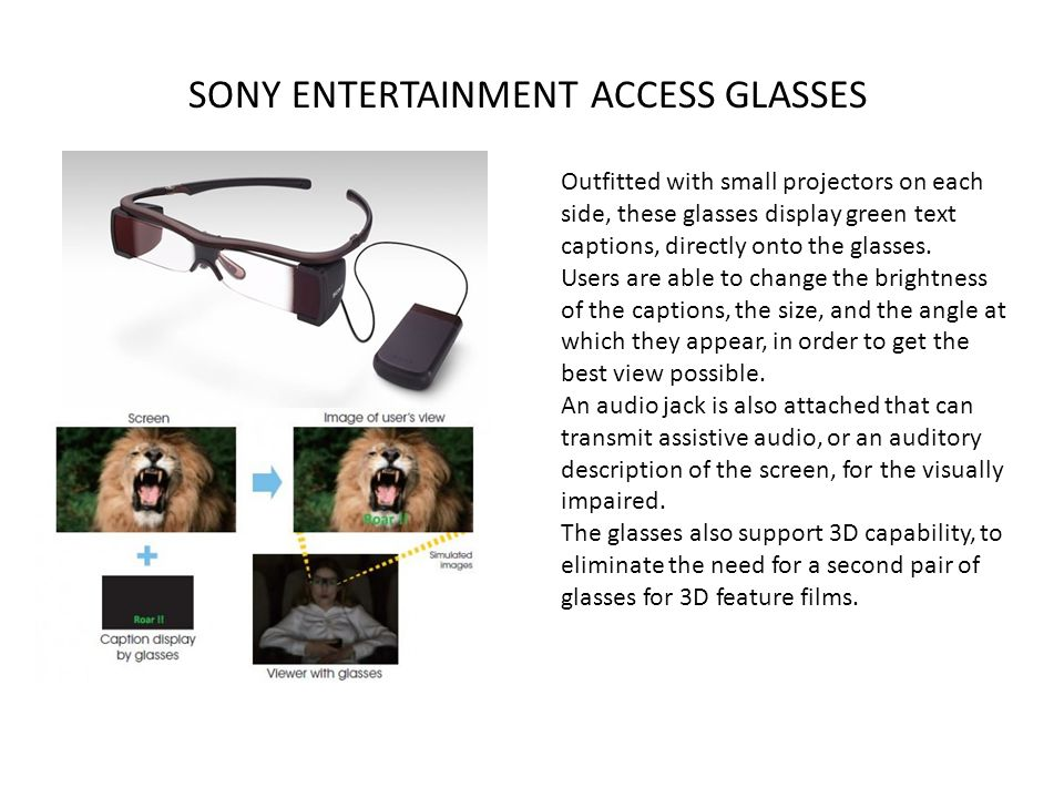 SONY ENTERTAINMENT ACCESS GLASSES Outfitted with small projectors on each side, these glasses display green text captions, directly onto the glasses.