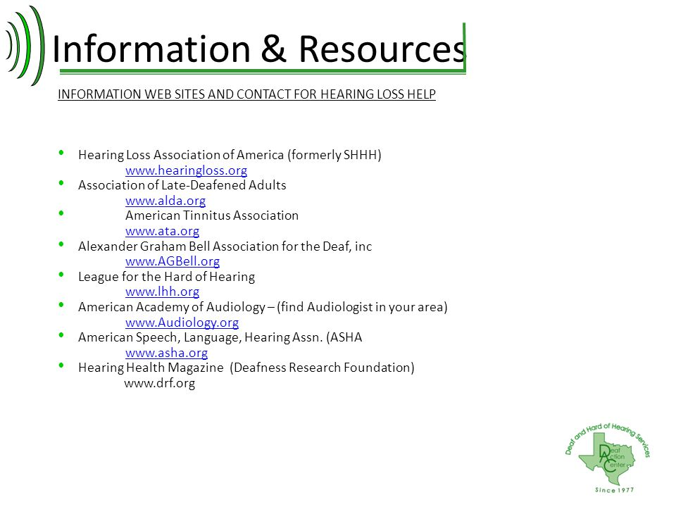 Information & Resources INFORMATION WEB SITES AND CONTACT FOR HEARING LOSS HELP Hearing Loss Association of America (formerly SHHH) www.hearingloss.or