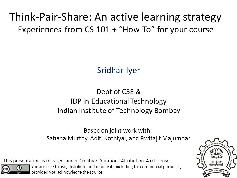 "Think-Pair-Share: An active learning strategy Experiences from CS 101 + ""How-To"" for your course Sridhar Iyer Dept of CSE & IDP in Educational Technol"