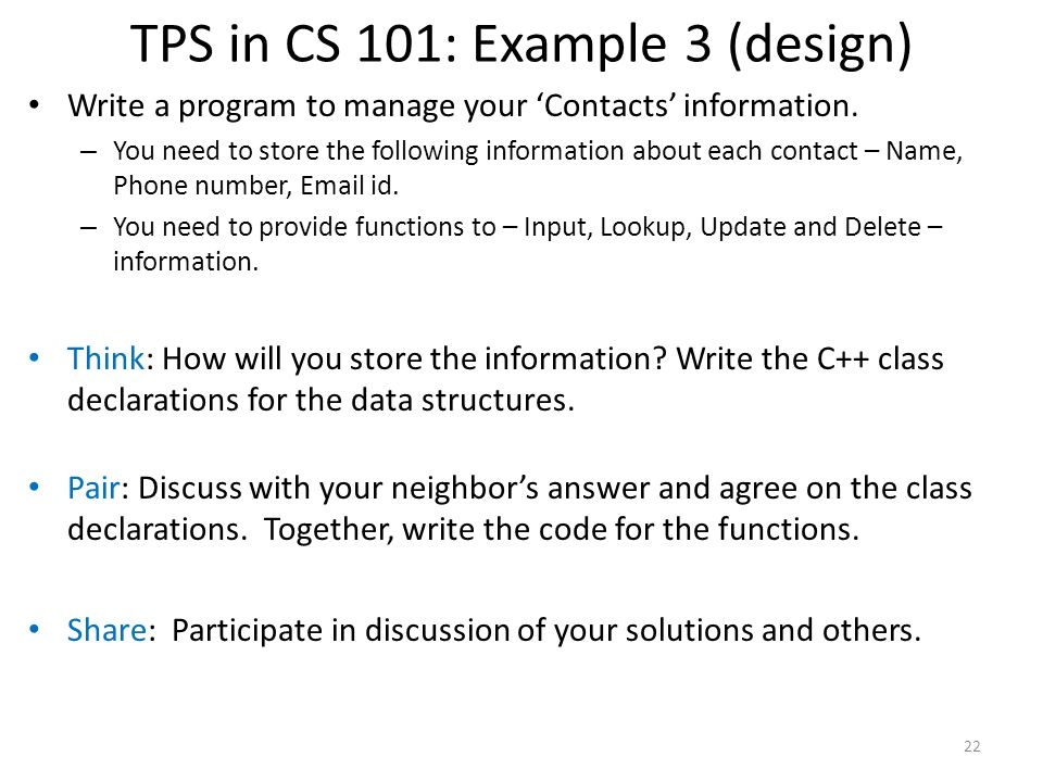 TPS in CS 101: Example 3 (design) Write a program to manage your 'Contacts' information. – You need to store the following information about each cont