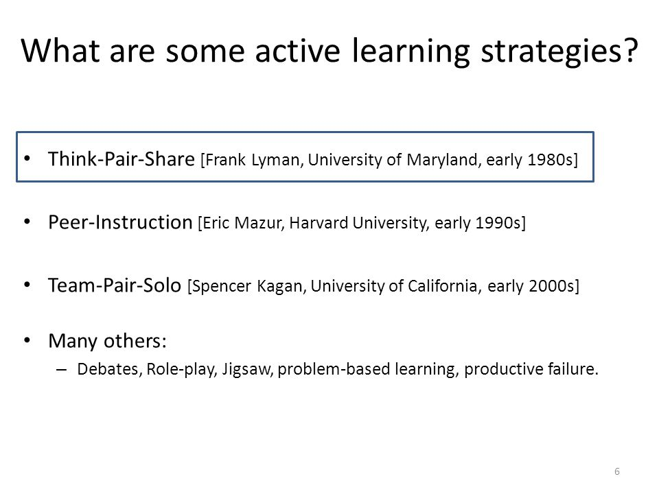 Think-Pair-Share [Frank Lyman, University of Maryland, early 1980s] Peer-Instruction [Eric Mazur, Harvard University, early 1990s] Team-Pair-Solo [Spe