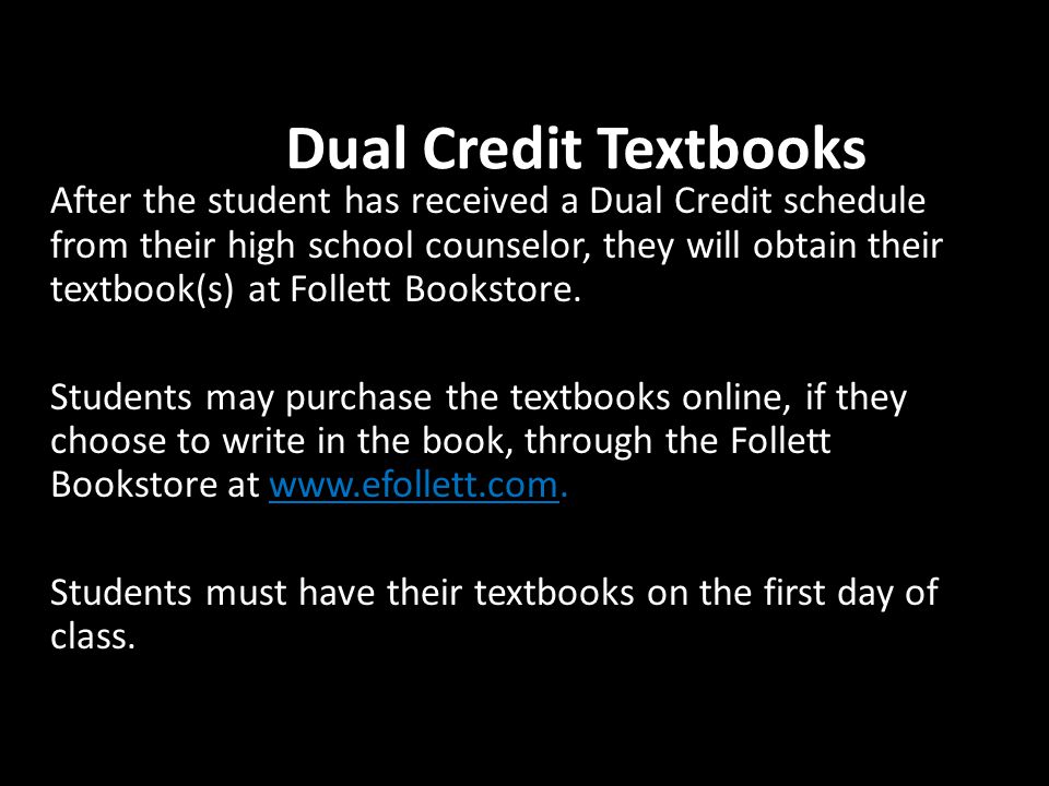 Dual Credit Textbooks After the student has received a Dual Credit schedule from their high school counselor, they will obtain their textbook(s) at Follett Bookstore.