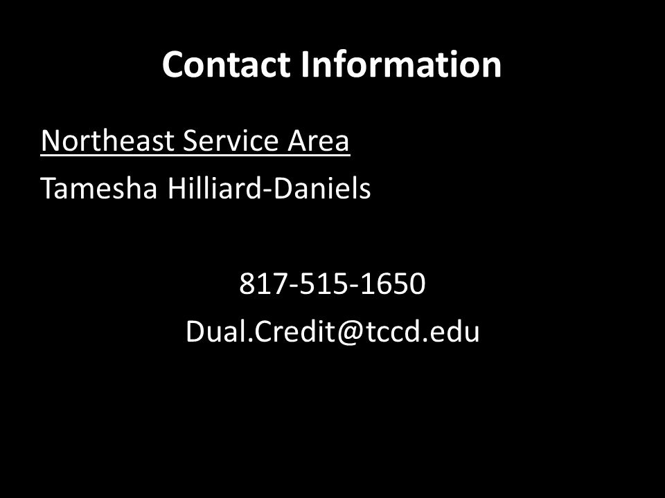 Contact Information Northeast Service Area Tamesha Hilliard-Daniels 817-515-1650 Dual.Credit@tccd.edu