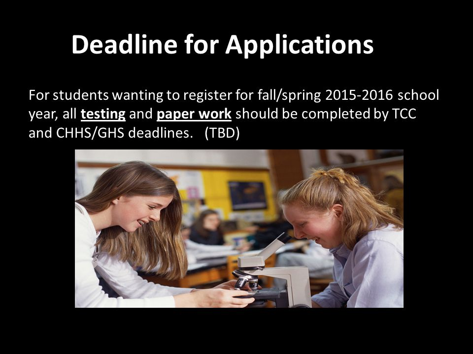 Deadline for Applications For students wanting to register for fall/spring 2015-2016 school year, all testing and paper work should be completed by TCC and CHHS/GHS deadlines.