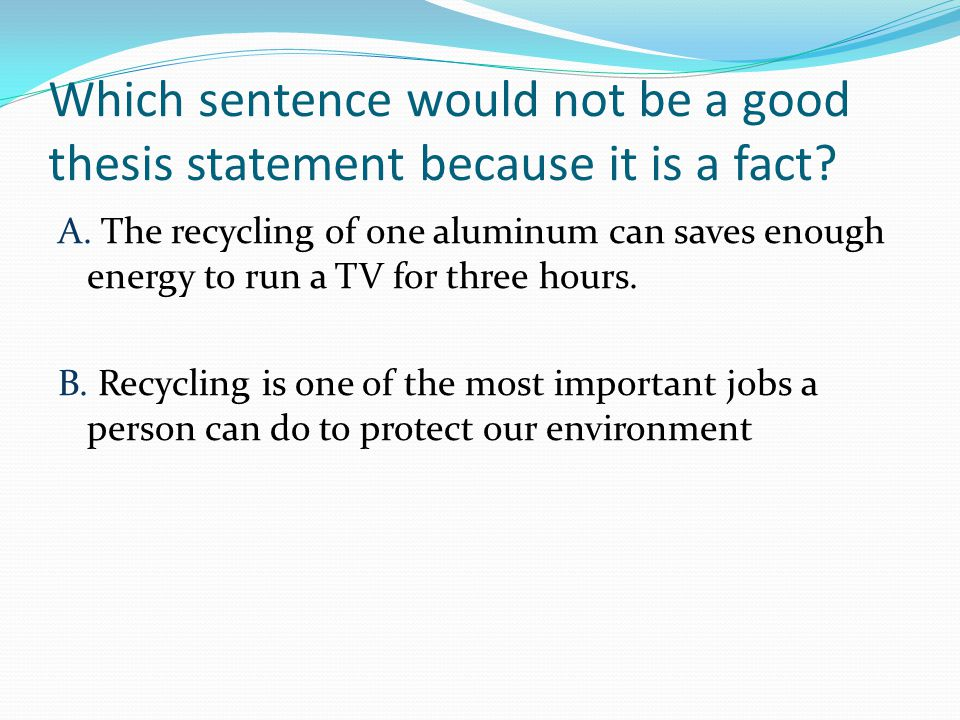 Which sentence would not be a good thesis statement because it is a fact.