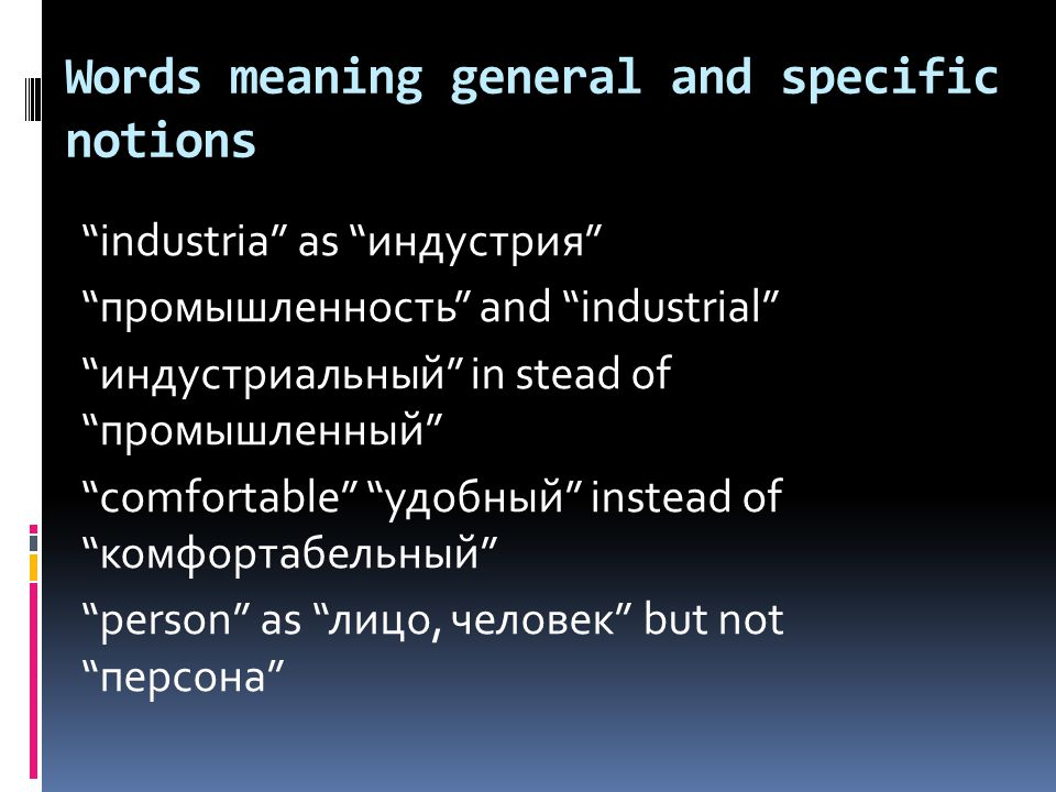 Words meaning general and specific notions industria as индустрия промышленность and industrial индустриальный in stead of промышленный comfortable удобный instead of комфортабельный person as лицо, человек but not персона