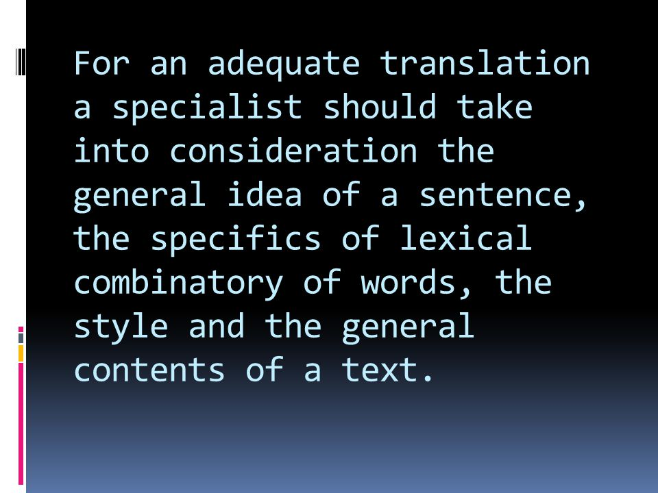 For an adequate translation a specialist should take into consideration the general idea of a sentence, the specifics of lexical combinatory of words, the style and the general contents of a text.