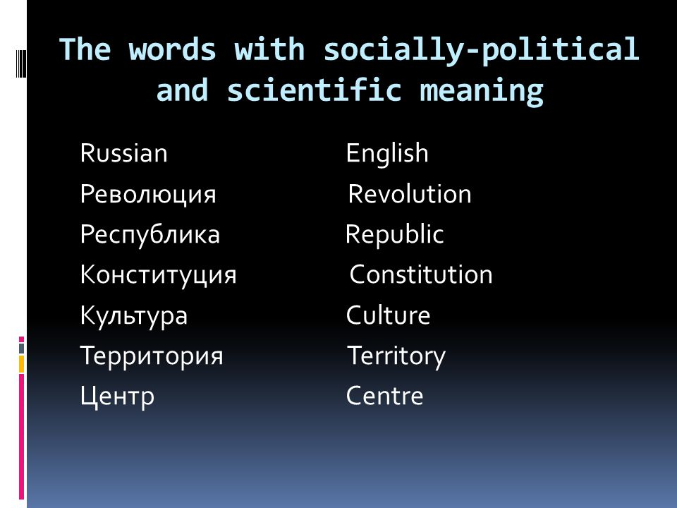 The words with socially-political and scientific meaning Russian English Революция Revolution Республика Republic Конституция Constitution Культура Culture Территория Territory Центр Centre
