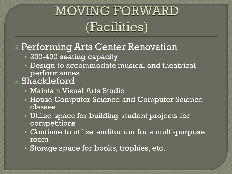  Performing Arts Center Renovation 300-400 seating capacity Design to accommodate musical and theatrical performances  Shackleford Maintain Visual Arts Studio House Computer Science and Computer Science classes Utilize space for building student projects for competitions Continue to utilize auditorium for a multi-purpose room Storage space for books, trophies, etc.