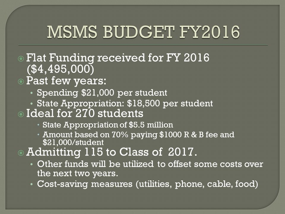  Flat Funding received for FY 2016 ($4,495,000)  Past few years: Spending $21,000 per student State Appropriation: $18,500 per student  Ideal for 270 students  State Appropriation of $5.5 million  Amount based on 70% paying $1000 R & B fee and $21,000/student  Admitting 115 to Class of 2017.