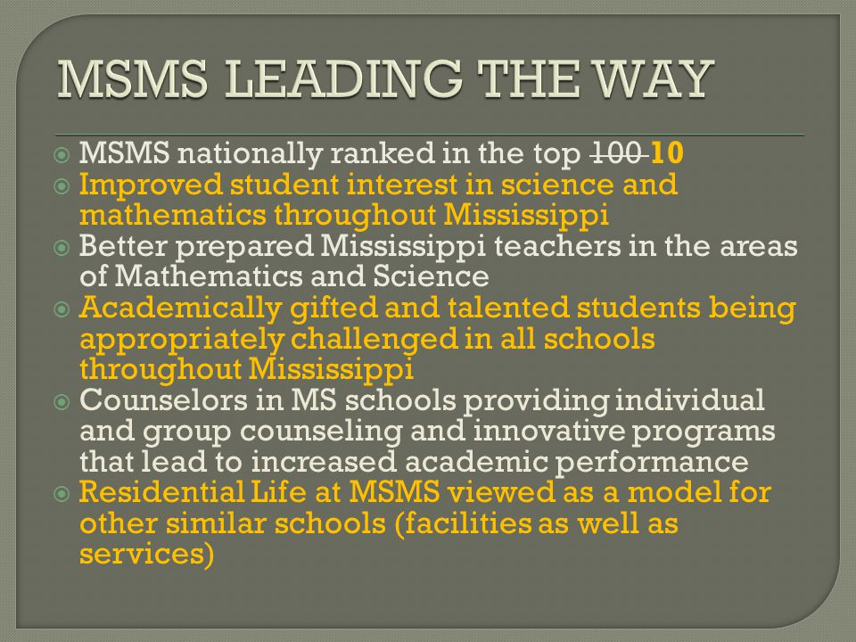  MSMS nationally ranked in the top 100 10  Improved student interest in science and mathematics throughout Mississippi  Better prepared Mississippi teachers in the areas of Mathematics and Science  Academically gifted and talented students being appropriately challenged in all schools throughout Mississippi  Counselors in MS schools providing individual and group counseling and innovative programs that lead to increased academic performance  Residential Life at MSMS viewed as a model for other similar schools (facilities as well as services)