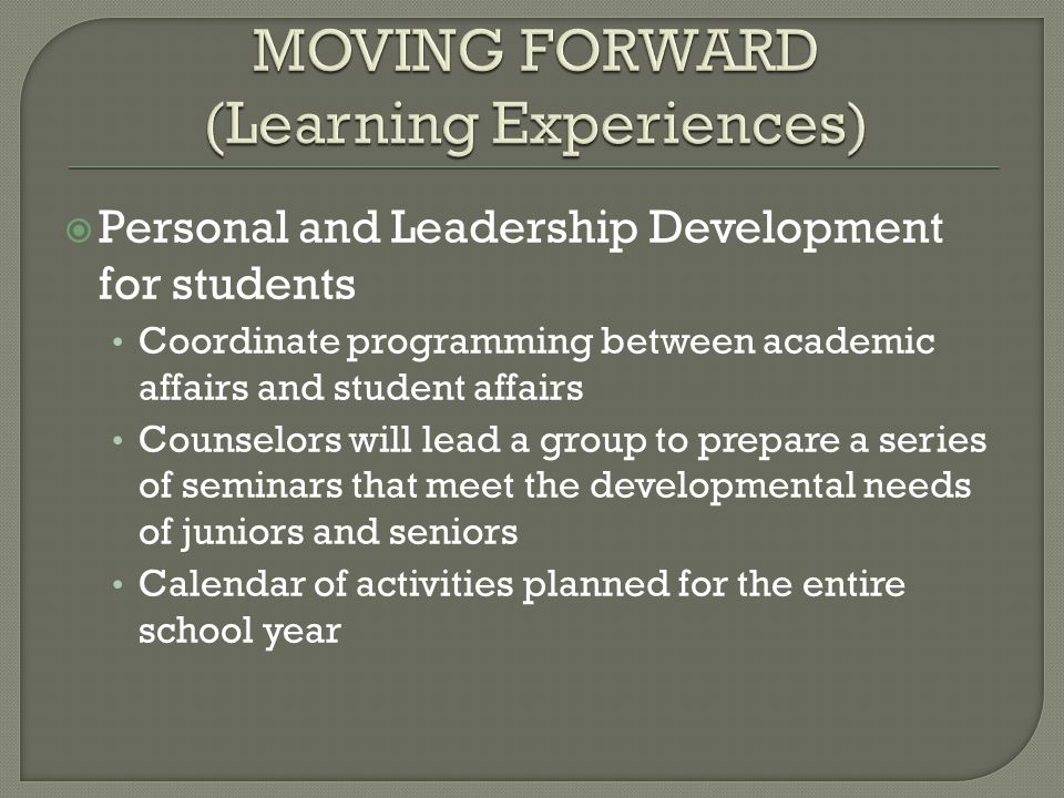  Personal and Leadership Development for students Coordinate programming between academic affairs and student affairs Counselors will lead a group to prepare a series of seminars that meet the developmental needs of juniors and seniors Calendar of activities planned for the entire school year