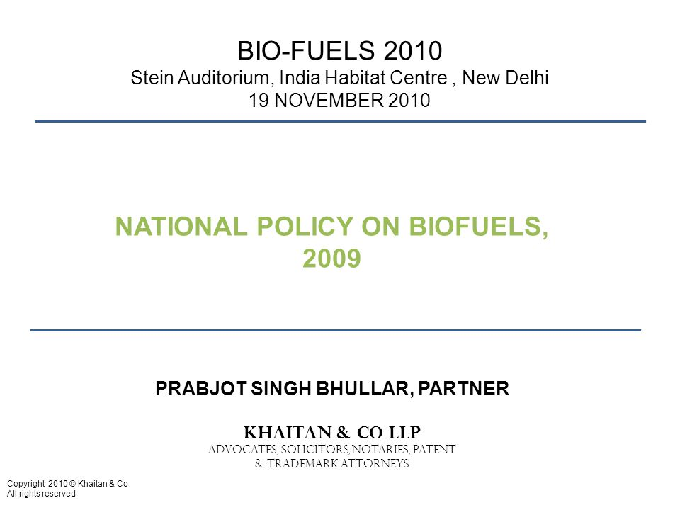 Copyright 2010 © Khaitan & Co All rights reserved BIO-FUELS 2010 Stein Auditorium, India Habitat Centre, New Delhi 19 NOVEMBER 2010 PRABJOT SINGH BHULLAR, PARTNER KHAITAN & CO LLP ADVOCATES, SOLICITORS, NOTARIES, PATENT & TRADEMARK ATTORNEYS NATIONAL POLICY ON BIOFUELS, 2009