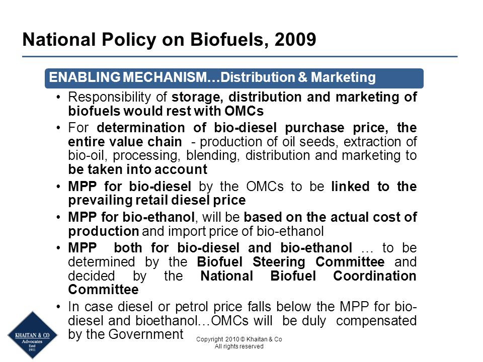 Copyright 2010 © Khaitan & Co All rights reserved National Policy on Biofuels, 2009 ENABLING MECHANISM…Distribution & Marketing Responsibility of storage, distribution and marketing of biofuels would rest with OMCs For determination of bio-diesel purchase price, the entire value chain - production of oil seeds, extraction of bio-oil, processing, blending, distribution and marketing to be taken into account MPP for bio-diesel by the OMCs to be linked to the prevailing retail diesel price MPP for bio-ethanol, will be based on the actual cost of production and import price of bio-ethanol MPP both for bio-diesel and bio-ethanol … to be determined by the Biofuel Steering Committee and decided by the National Biofuel Coordination Committee In case diesel or petrol price falls below the MPP for bio- diesel and bioethanol…OMCs will be duly compensated by the Government