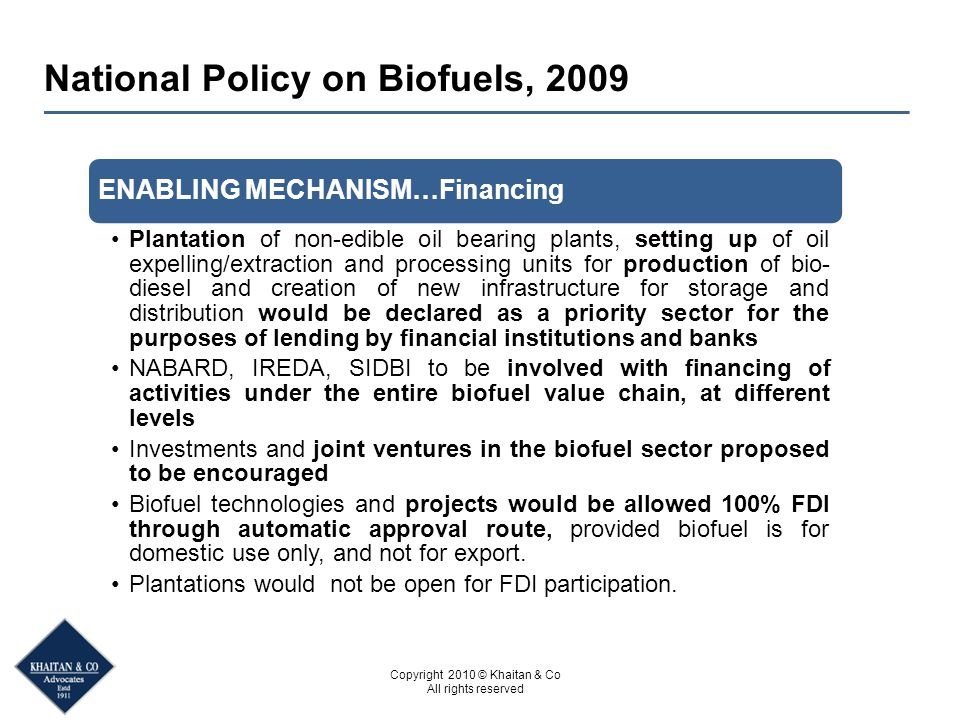 Copyright 2010 © Khaitan & Co All rights reserved National Policy on Biofuels, 2009 ENABLING MECHANISM…Financing Plantation of non-edible oil bearing plants, setting up of oil expelling/extraction and processing units for production of bio- diesel and creation of new infrastructure for storage and distribution would be declared as a priority sector for the purposes of lending by financial institutions and banks NABARD, IREDA, SIDBI to be involved with financing of activities under the entire biofuel value chain, at different levels Investments and joint ventures in the biofuel sector proposed to be encouraged Biofuel technologies and projects would be allowed 100% FDI through automatic approval route, provided biofuel is for domestic use only, and not for export.