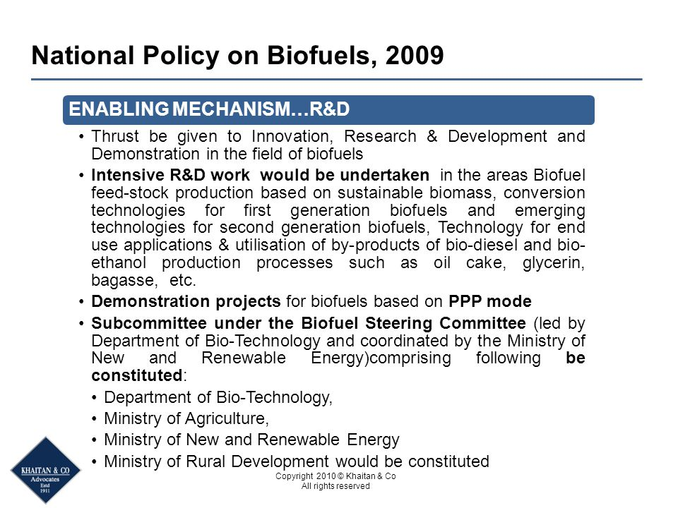 Copyright 2010 © Khaitan & Co All rights reserved National Policy on Biofuels, 2009 ENABLING MECHANISM…R&D Thrust be given to Innovation, Research & D