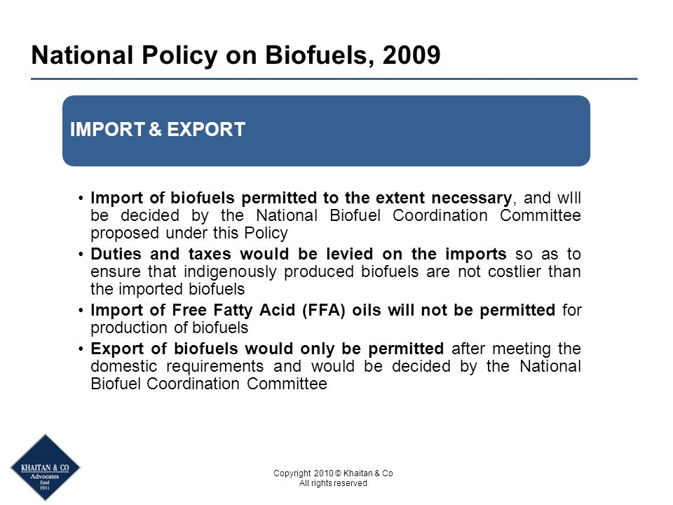 Copyright 2010 © Khaitan & Co All rights reserved National Policy on Biofuels, 2009 IMPORT & EXPORT Import of biofuels permitted to the extent necessary, and wIll be decided by the National Biofuel Coordination Committee proposed under this Policy Duties and taxes would be levied on the imports so as to ensure that indigenously produced biofuels are not costlier than the imported biofuels Import of Free Fatty Acid (FFA) oils will not be permitted for production of biofuels Export of biofuels would only be permitted after meeting the domestic requirements and would be decided by the National Biofuel Coordination Committee