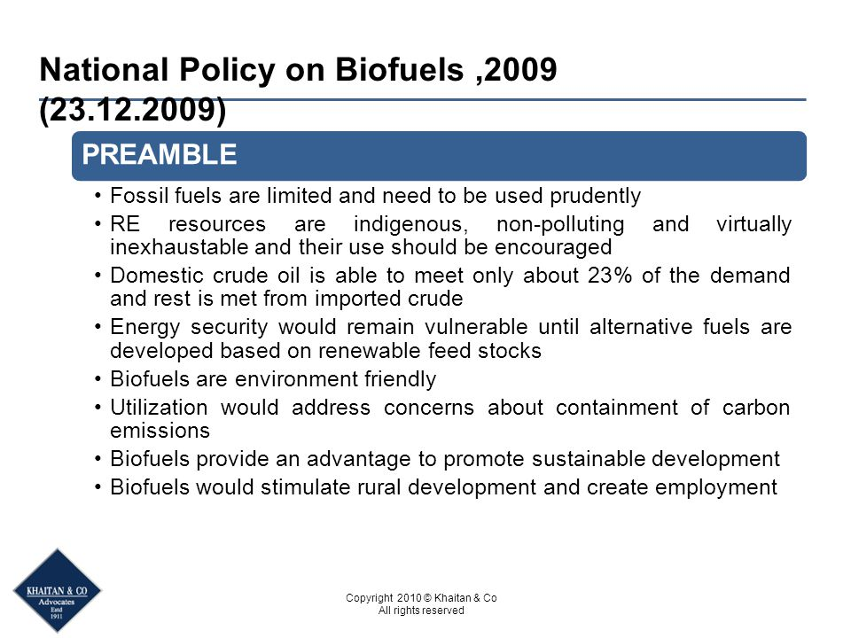 Copyright 2010 © Khaitan & Co All rights reserved National Policy on Biofuels,2009 (23.12.2009) PREAMBLE Fossil fuels are limited and need to be used prudently RE resources are indigenous, non-polluting and virtually inexhaustable and their use should be encouraged Domestic crude oil is able to meet only about 23% of the demand and rest is met from imported crude Energy security would remain vulnerable until alternative fuels are developed based on renewable feed stocks Biofuels are environment friendly Utilization would address concerns about containment of carbon emissions Biofuels provide an advantage to promote sustainable development Biofuels would stimulate rural development and create employment