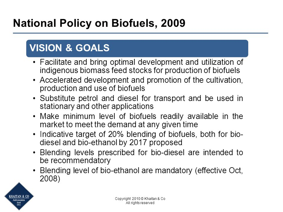 Copyright 2010 © Khaitan & Co All rights reserved National Policy on Biofuels, 2009 VISION & GOALS Facilitate and bring optimal development and utiliz
