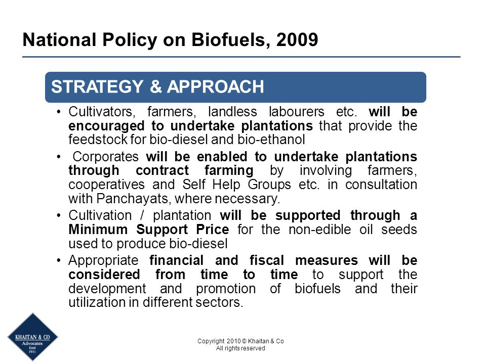 Copyright 2010 © Khaitan & Co All rights reserved National Policy on Biofuels, 2009 STRATEGY & APPROACH Cultivators, farmers, landless labourers etc.