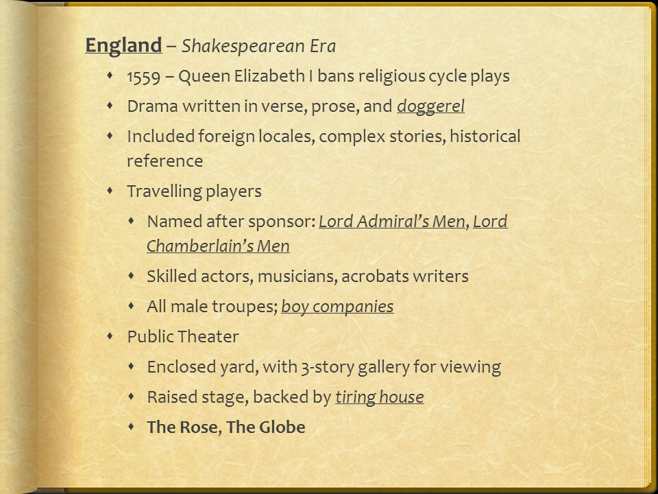 England – Shakespearean Era  1559 – Queen Elizabeth I bans religious cycle plays  Drama written in verse, prose, and doggerel  Included foreign locales, complex stories, historical reference  Travelling players  Named after sponsor: Lord Admiral's Men, Lord Chamberlain's Men  Skilled actors, musicians, acrobats writers  All male troupes; boy companies  Public Theater  Enclosed yard, with 3-story gallery for viewing  Raised stage, backed by tiring house  The Rose, The Globe